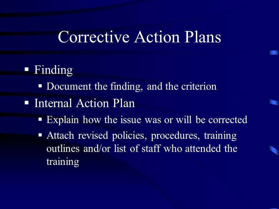 Corrective Action Plans Finding Document the finding, and the criterion Internal Action Plan Explain how the issue was or will be corrected Attach revised policies, procedures, training outlines and/or list of staff who attended the training