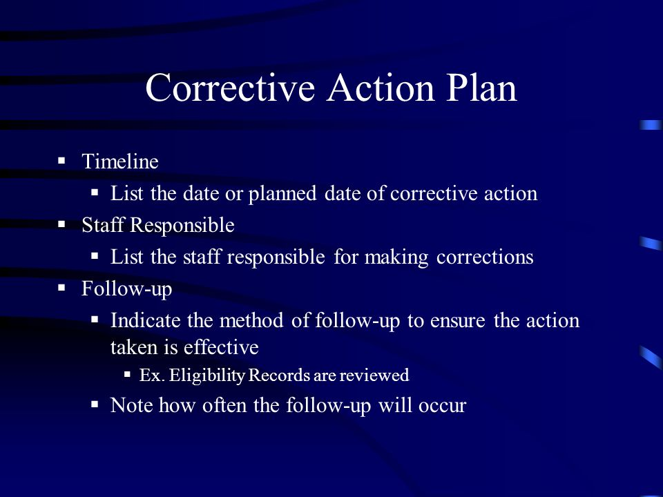 Corrective Action Plan Timeline List the date or planned date of corrective action Staff Responsible List the staff responsible for making corrections Follow-up Indicate the method of follow-up to ensure the action taken is effective Ex.