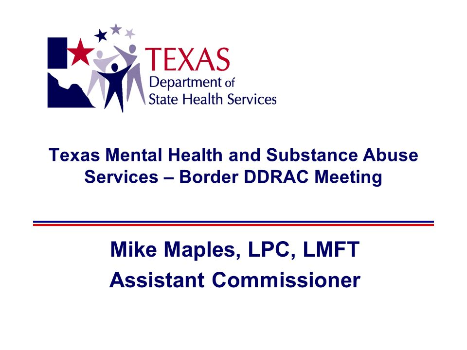 Texas Mental Health and Substance Abuse Services – Border DDRAC Meeting Mike Maples, LPC, LMFT Assistant Commissioner