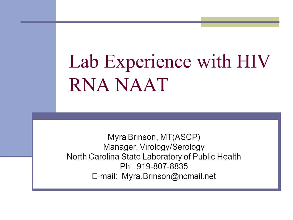 Lab Experience with HIV RNA NAAT Myra Brinson, MT(ASCP) Manager, Virology/Serology North Carolina State Laboratory of Public Health Ph: 919-807-8835 E