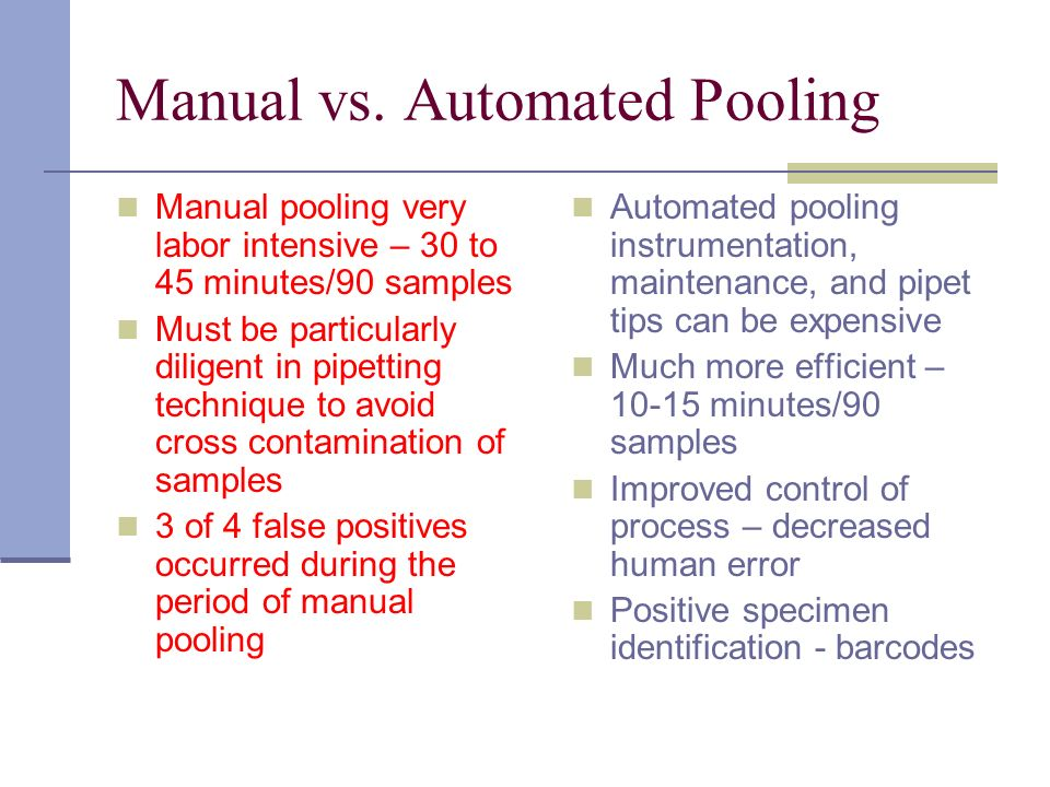 Manual vs. Automated Pooling Manual pooling very labor intensive – 30 to 45 minutes/90 samples Must be particularly diligent in pipetting technique to