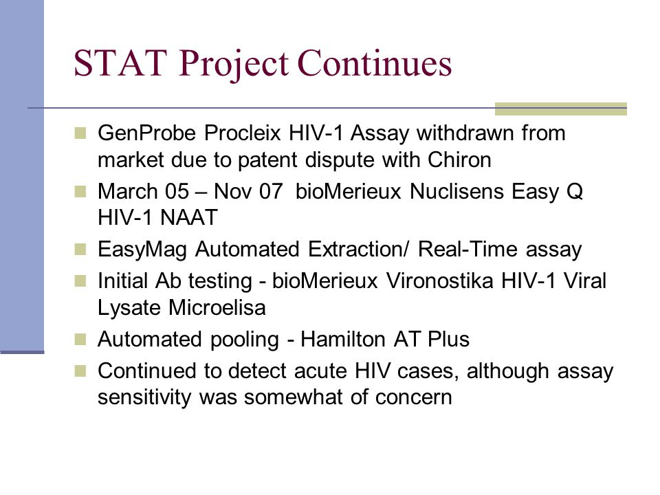 STAT Project Continues GenProbe Procleix HIV-1 Assay withdrawn from market due to patent dispute with Chiron March 05 – Nov 07 bioMerieux Nuclisens Ea