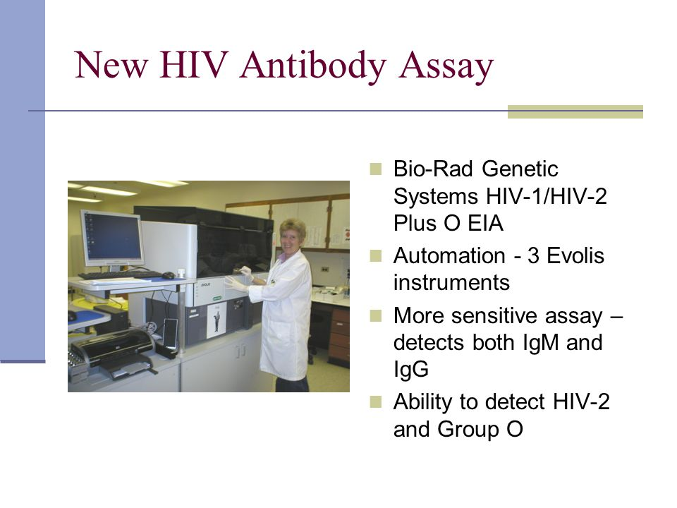 New HIV Antibody Assay Bio-Rad Genetic Systems HIV-1/HIV-2 Plus O EIA Automation - 3 Evolis instruments More sensitive assay – detects both IgM and Ig