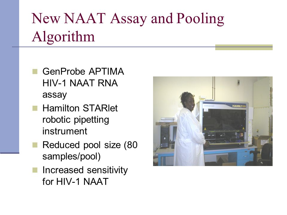 New NAAT Assay and Pooling Algorithm GenProbe APTIMA HIV-1 NAAT RNA assay Hamilton STARlet robotic pipetting instrument Reduced pool size (80 samples/
