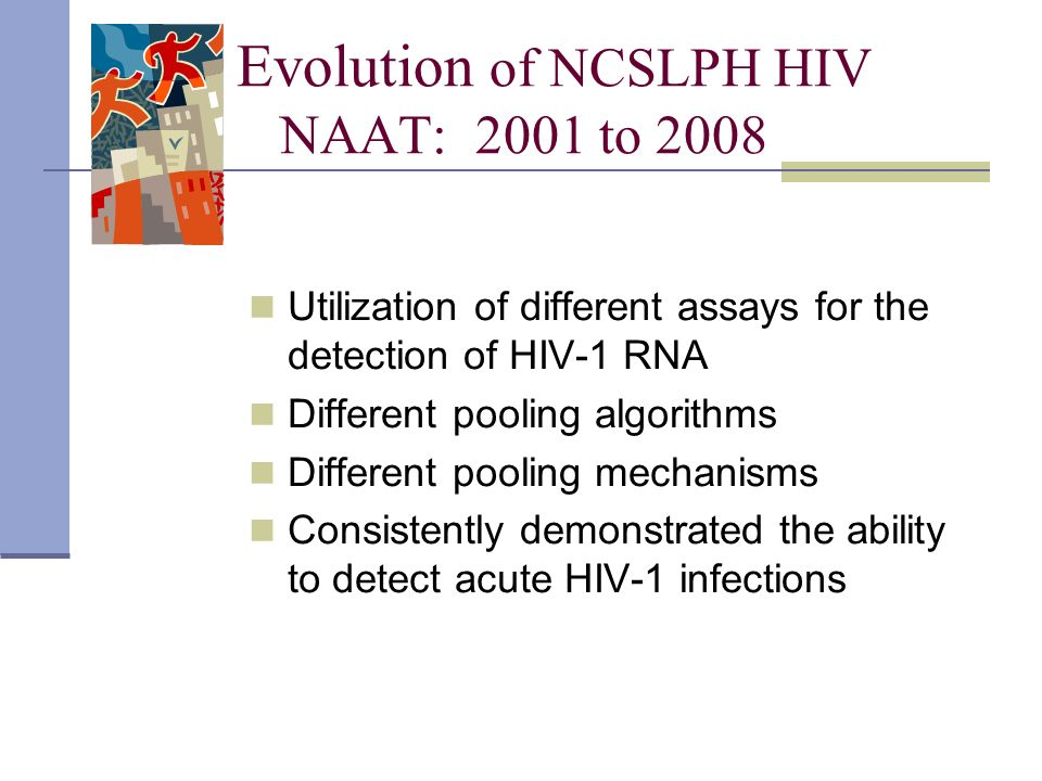Evolution of NCSLPH HIV NAAT: 2001 to 2008 Utilization of different assays for the detection of HIV-1 RNA Different pooling algorithms Different pooli