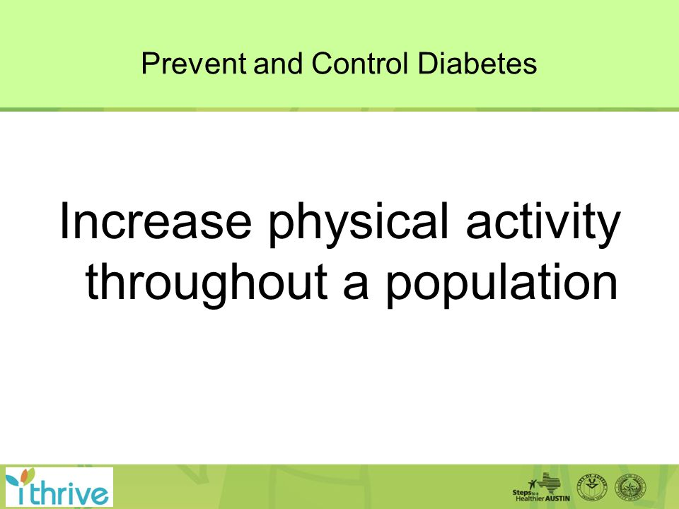 Prevent and Control Diabetes Increase physical activity throughout a population