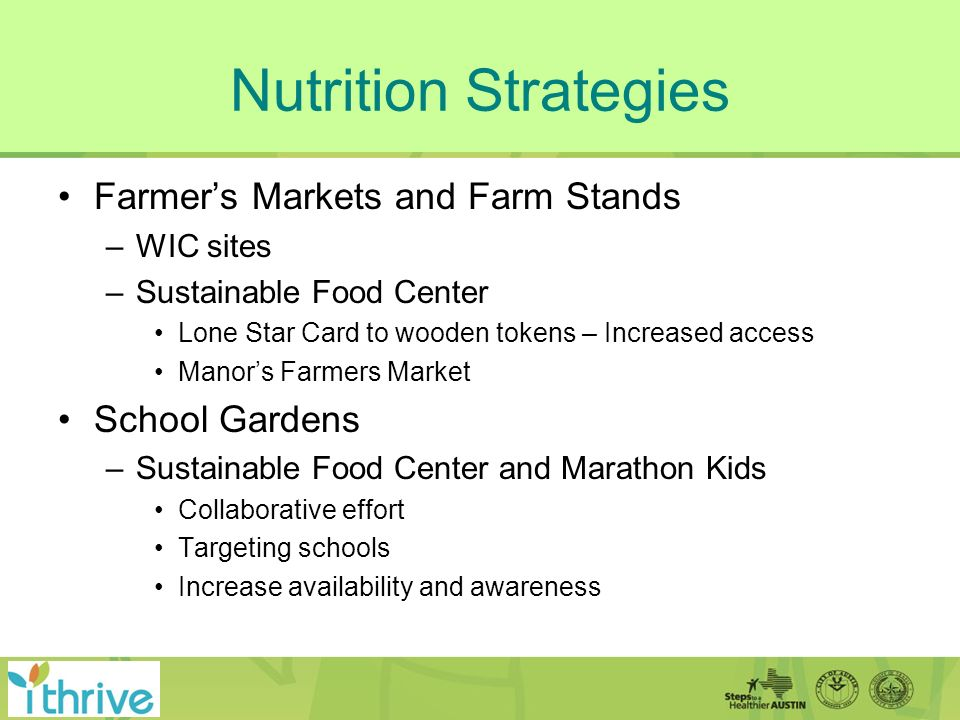 Nutrition Strategies Farmers Markets and Farm Stands –WIC sites –Sustainable Food Center Lone Star Card to wooden tokens – Increased access Manors Farmers Market School Gardens –Sustainable Food Center and Marathon Kids Collaborative effort Targeting schools Increase availability and awareness