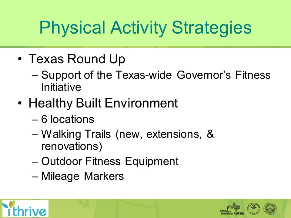 Physical Activity Strategies Texas Round Up –Support of the Texas-wide Governors Fitness Initiative Healthy Built Environment –6 locations –Walking Trails (new, extensions, & renovations) –Outdoor Fitness Equipment –Mileage Markers