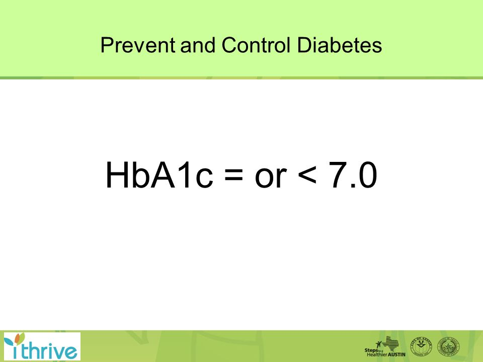 Prevent and Control Diabetes HbA1c = or < 7.0