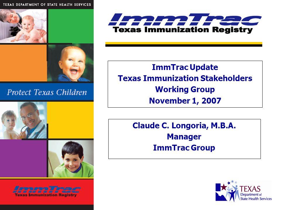 ImmTrac Snapshot: Q3 2007 65.8 million immunizations recorded 5.5 million Texas children 2 million children under age 6 >3,900 active online user sites >48,000 immunization history reports generated per month (avg)