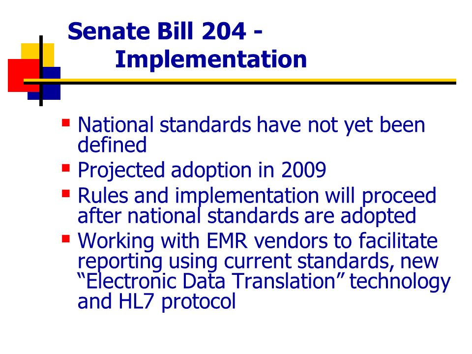 Senate Bill 204 - Implementation National standards have not yet been defined Projected adoption in 2009 Rules and implementation will proceed after national standards are adopted Working with EMR vendors to facilitate reporting using current standards, new Electronic Data Translation technology and HL7 protocol