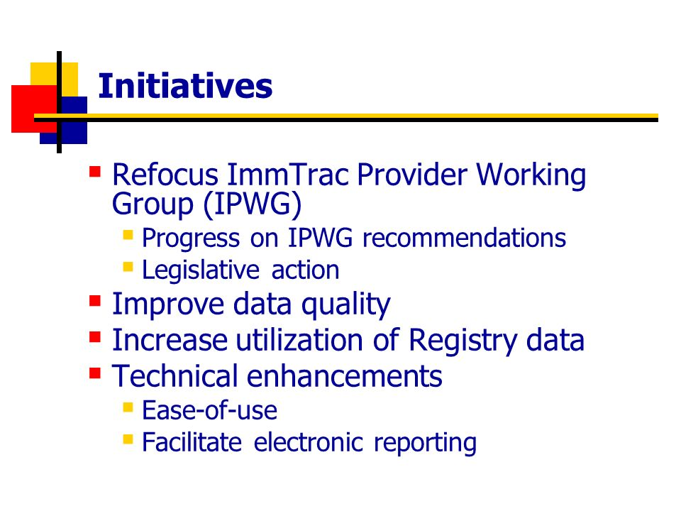 Initiatives Refocus ImmTrac Provider Working Group (IPWG) Progress on IPWG recommendations Legislative action Improve data quality Increase utilization of Registry data Technical enhancements Ease-of-use Facilitate electronic reporting