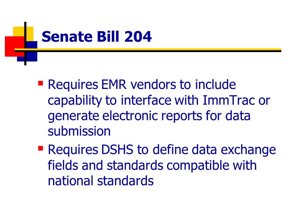 Senate Bill 204 Requires EMR vendors to include capability to interface with ImmTrac or generate electronic reports for data submission Requires DSHS to define data exchange fields and standards compatible with national standards