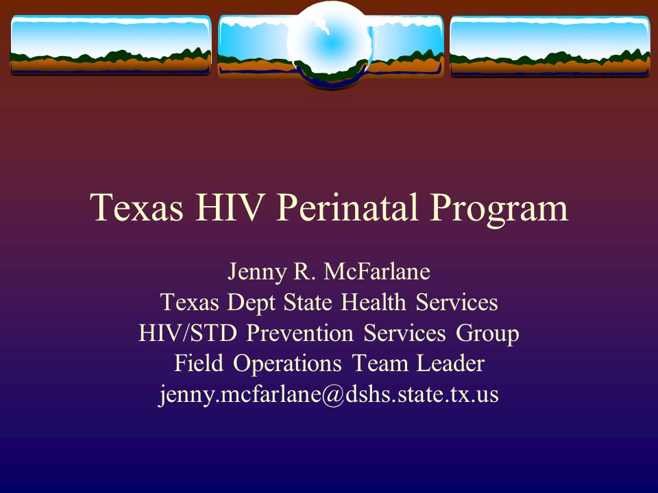 Texas HIV Perinatal Program Jenny R. McFarlane Texas Dept State Health Services HIV/STD Prevention Services Group Field Operations Team Leader jenny.m