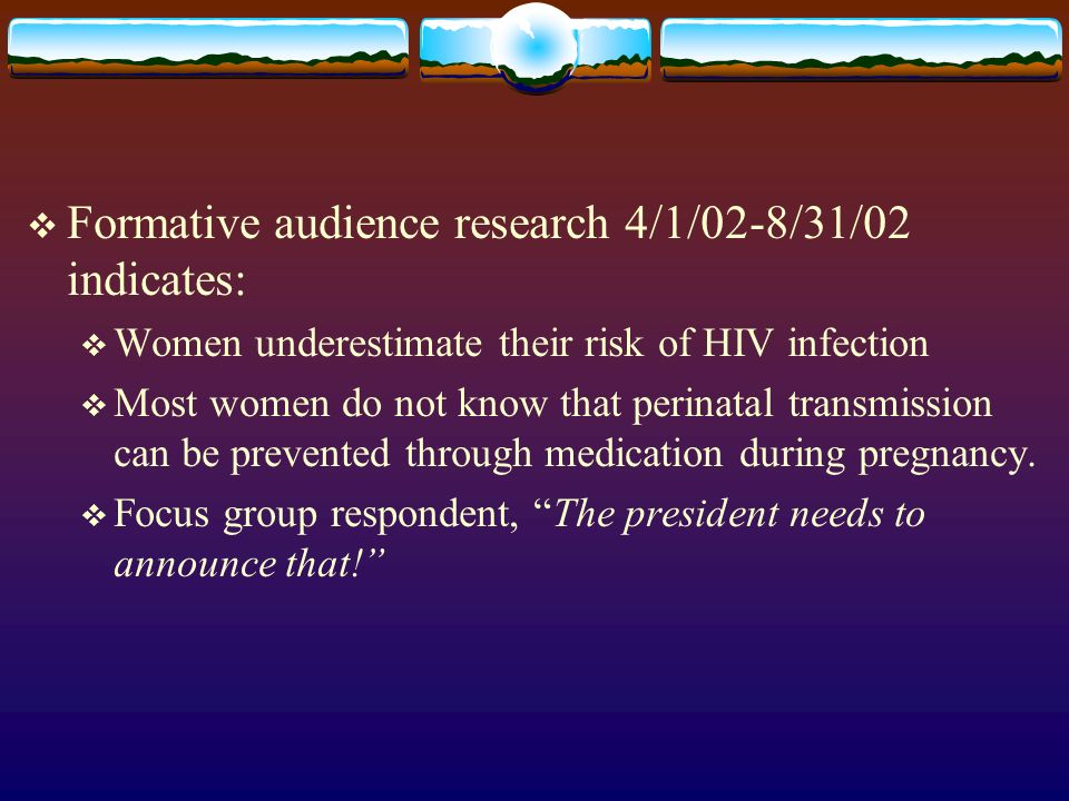 Formative audience research 4/1/02-8/31/02 indicates: Women underestimate their risk of HIV infection Most women do not know that perinatal transmissi