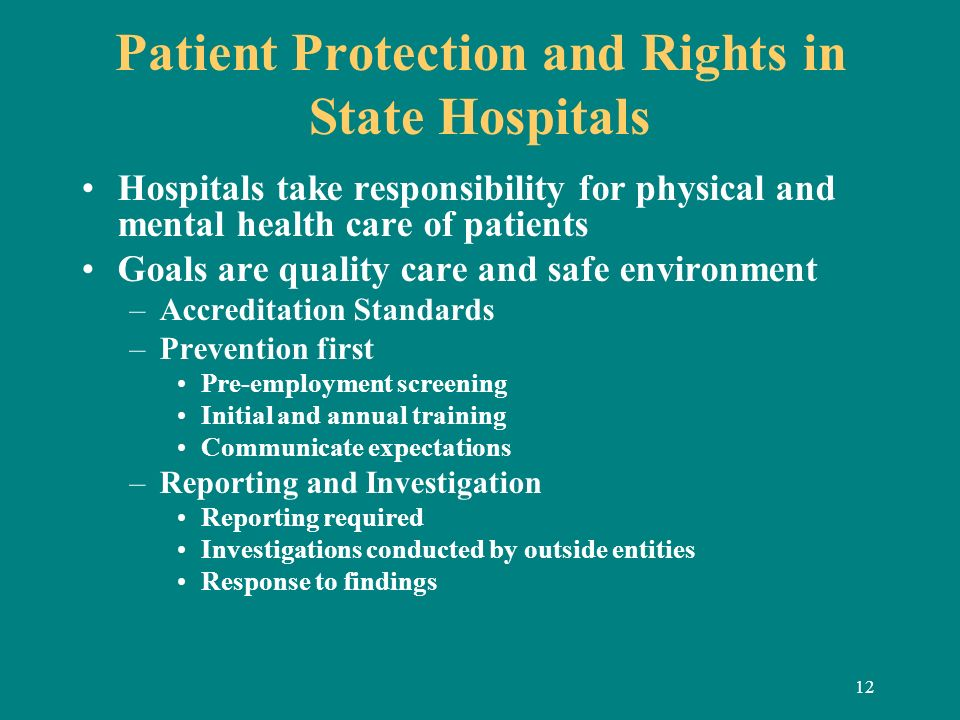 12 Patient Protection and Rights in State Hospitals Hospitals take responsibility for physical and mental health care of patients Goals are quality ca