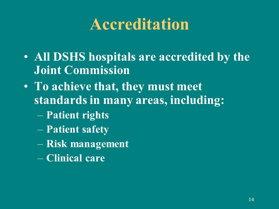 14 Accreditation All DSHS hospitals are accredited by the Joint Commission To achieve that, they must meet standards in many areas, including: –Patien