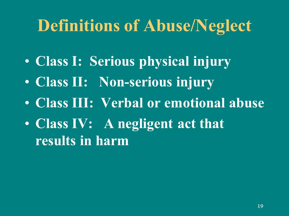 19 Definitions of Abuse/Neglect Class I: Serious physical injury Class II: Non-serious injury Class III: Verbal or emotional abuse Class IV: A neglige