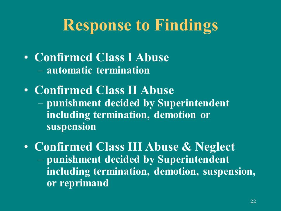 22 Response to Findings Confirmed Class I Abuse –automatic termination Confirmed Class II Abuse –punishment decided by Superintendent including termin