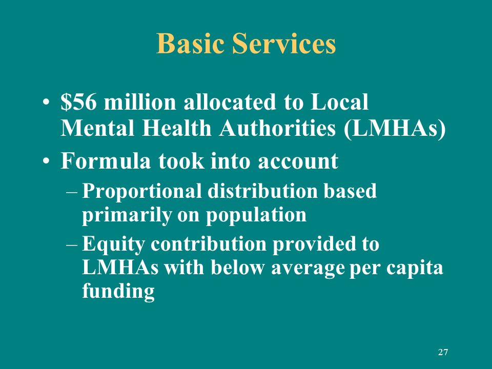 27 Basic Services $56 million allocated to Local Mental Health Authorities (LMHAs) Formula took into account –Proportional distribution based primaril