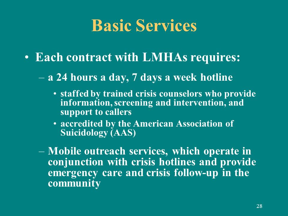 28 Basic Services Each contract with LMHAs requires: –a 24 hours a day, 7 days a week hotline staffed by trained crisis counselors who provide informa