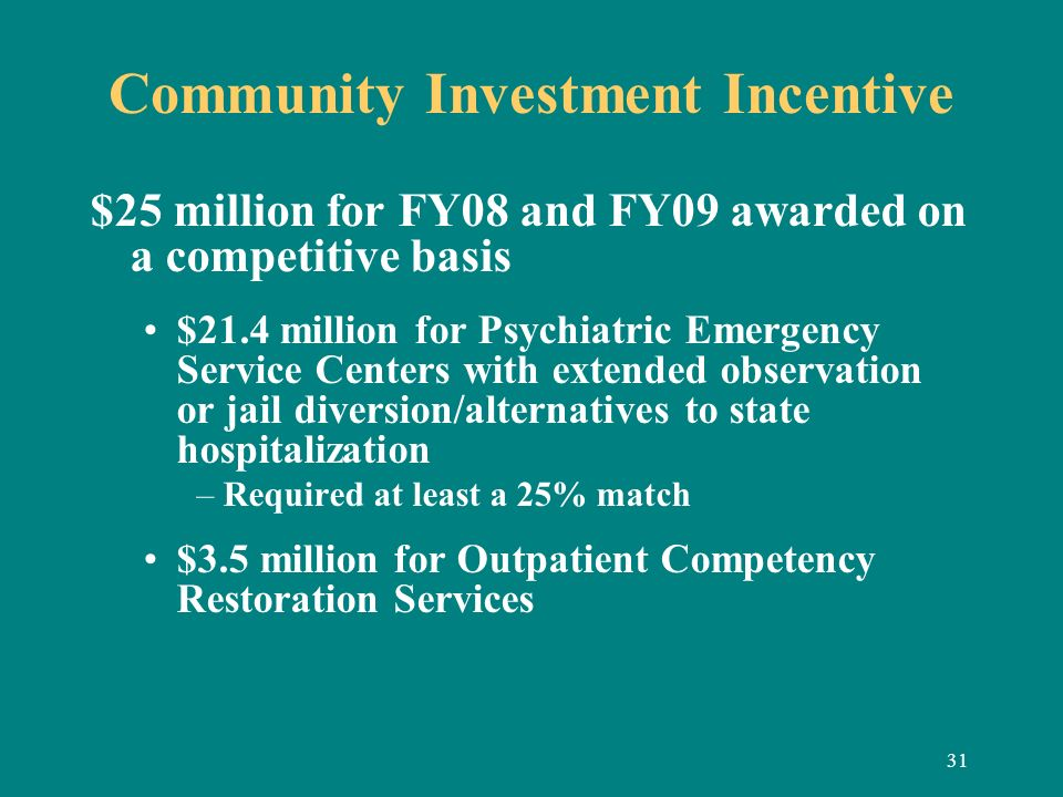 31 Community Investment Incentive $25 million for FY08 and FY09 awarded on a competitive basis $21.4 million for Psychiatric Emergency Service Centers