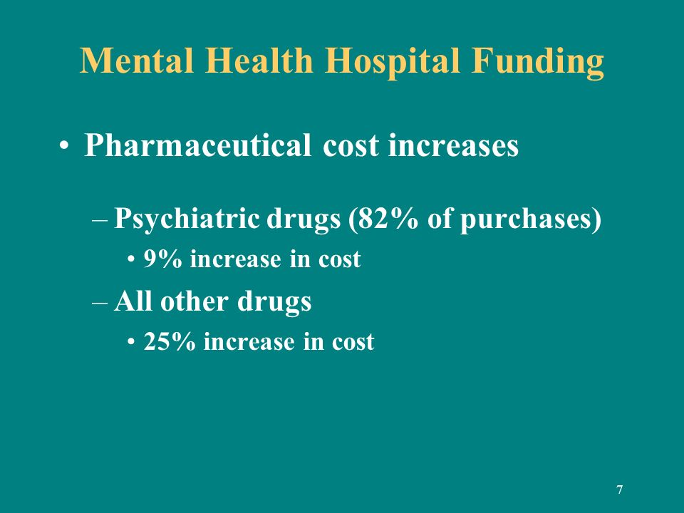 7 Mental Health Hospital Funding Pharmaceutical cost increases –Psychiatric drugs (82% of purchases) 9% increase in cost –All other drugs 25% increase