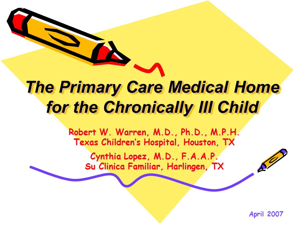 The Primary Care Medical Home for the Chronically Ill Child Robert W. Warren, M.D., Ph.D., M.P.H. Texas Childrens Hospital, Houston, TX Cynthia Lopez,