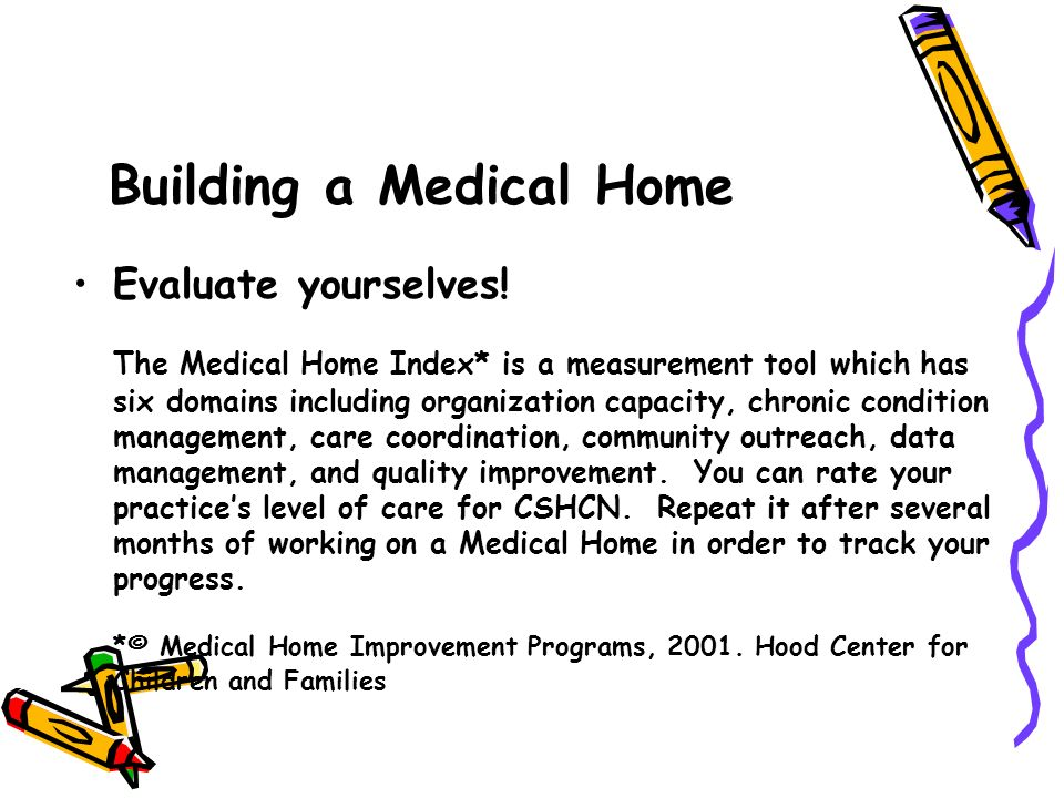 Evaluate yourselves! The Medical Home Index* is a measurement tool which has six domains including organization capacity, chronic condition management