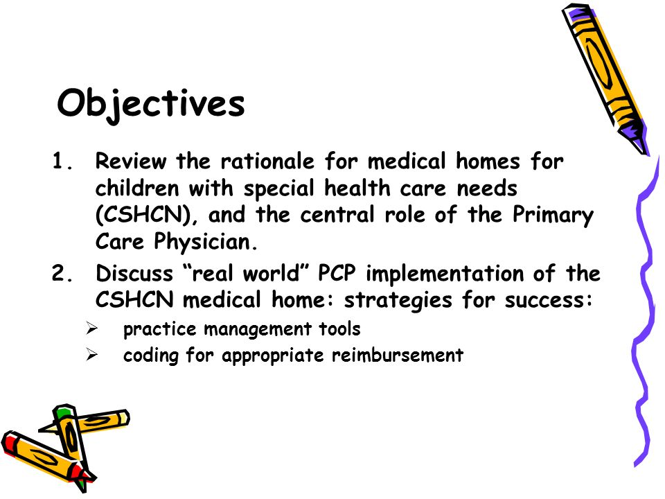 Objectives 1.Review the rationale for medical homes for children with special health care needs (CSHCN), and the central role of the Primary Care Phys
