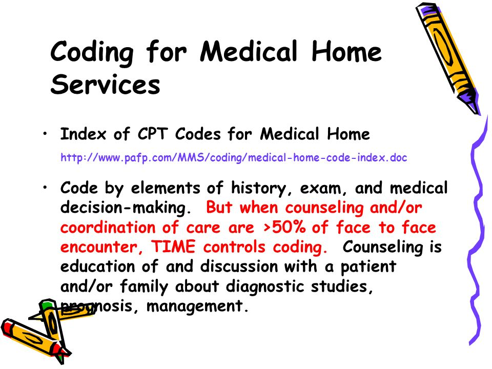Index of CPT Codes for Medical Home http://www.pafp.com/MMS/coding/medical-home-code-index.doc Code by elements of history, exam, and medical decision