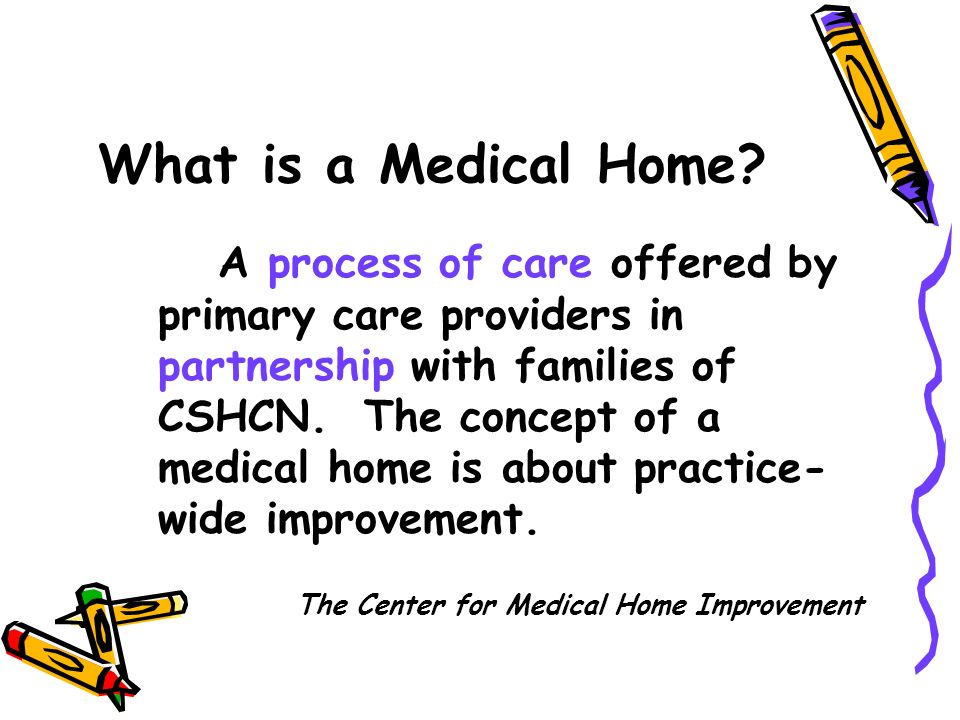 A process of care offered by primary care providers in partnership with families of CSHCN. The concept of a medical home is about practice- wide impro