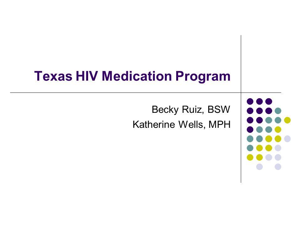 Texas HIV Medication Program Becky Ruiz, BSW Katherine Wells, MPH