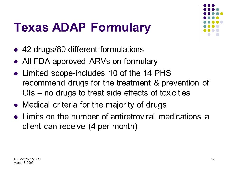 TA Conference Call March 6, 2009 17 Texas ADAP Formulary 42 drugs/80 different formulations All FDA approved ARVs on formulary Limited scope-includes