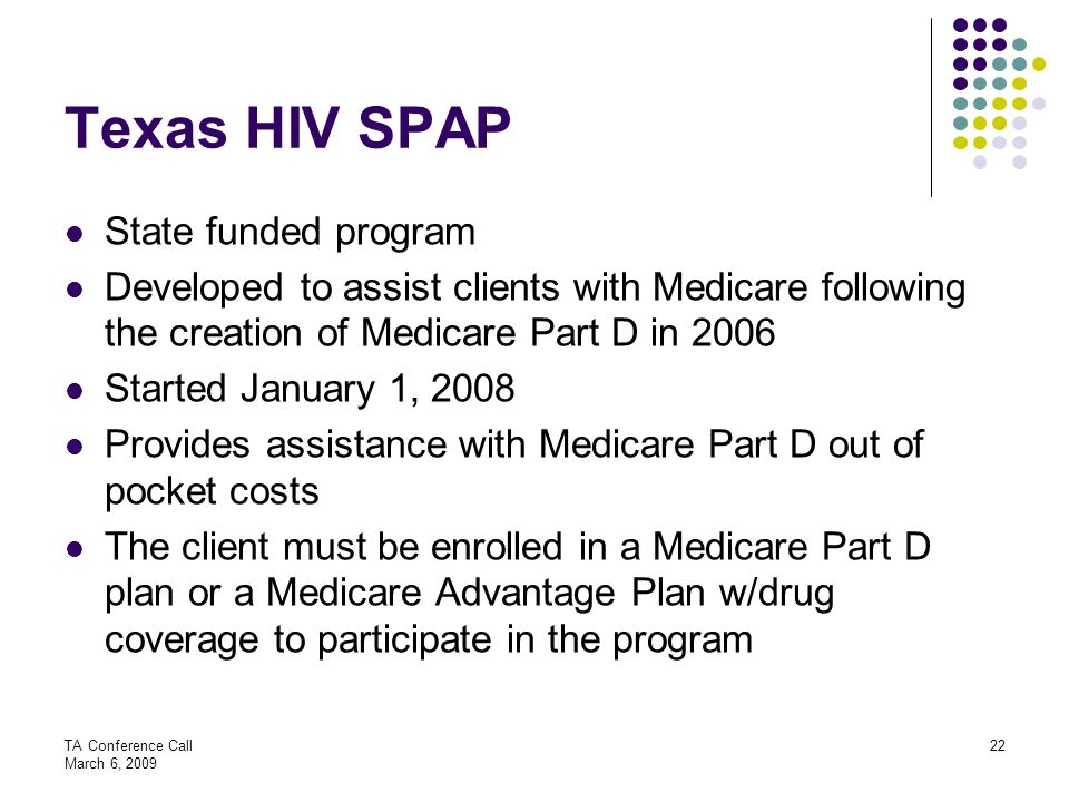 TA Conference Call March 6, 2009 22 Texas HIV SPAP State funded program Developed to assist clients with Medicare following the creation of Medicare P