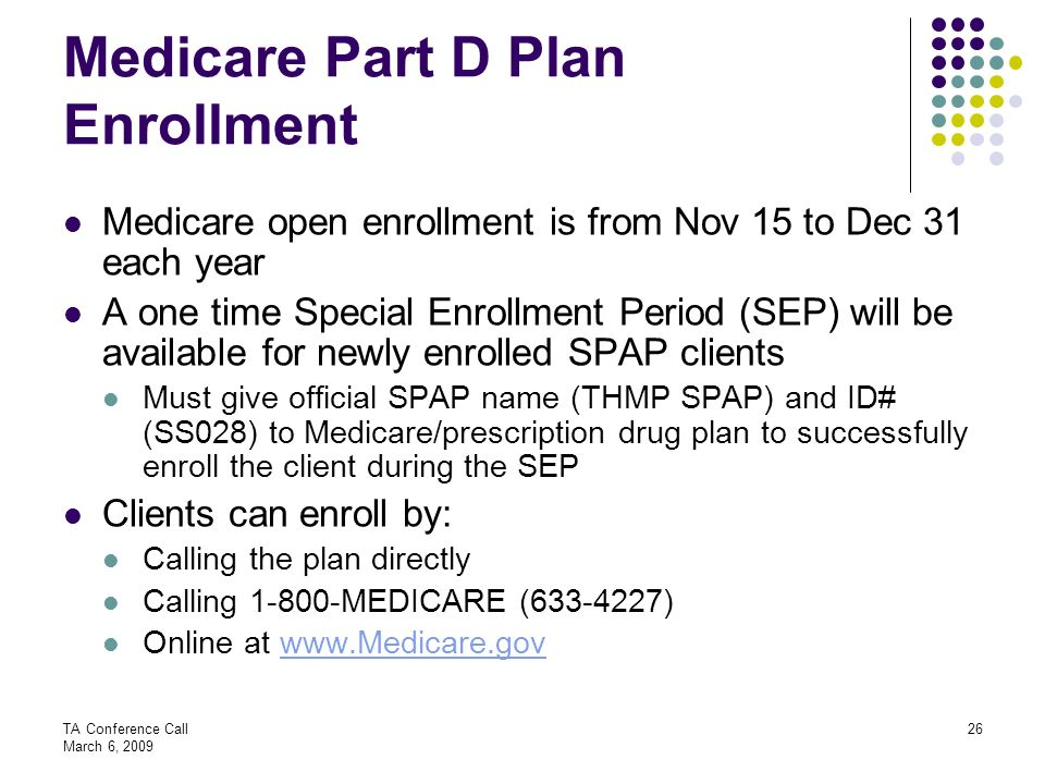 TA Conference Call March 6, 2009 26 Medicare Part D Plan Enrollment Medicare open enrollment is from Nov 15 to Dec 31 each year A one time Special Enr