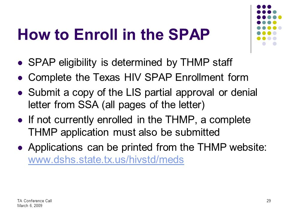 TA Conference Call March 6, 2009 29 How to Enroll in the SPAP SPAP eligibility is determined by THMP staff Complete the Texas HIV SPAP Enrollment form