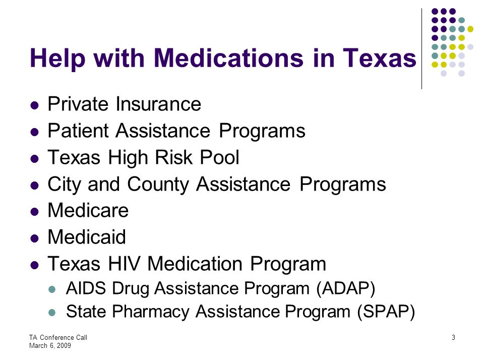 TA Conference Call March 6, 2009 3 Help with Medications in Texas Private Insurance Patient Assistance Programs Texas High Risk Pool City and County A