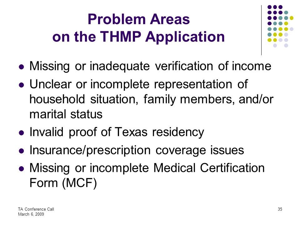 TA Conference Call March 6, 2009 35 Problem Areas on the THMP Application Missing or inadequate verification of income Unclear or incomplete represent