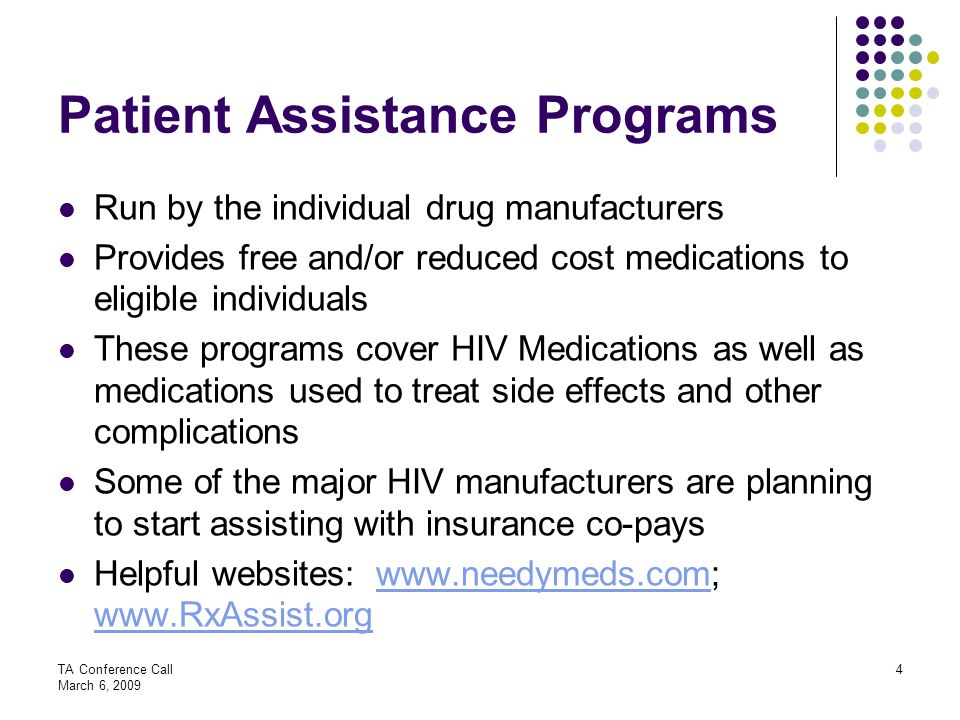 TA Conference Call March 6, 2009 4 Patient Assistance Programs Run by the individual drug manufacturers Provides free and/or reduced cost medications