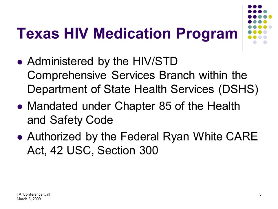 TA Conference Call March 6, 2009 8 Texas HIV Medication Program Administered by the HIV/STD Comprehensive Services Branch within the Department of Sta