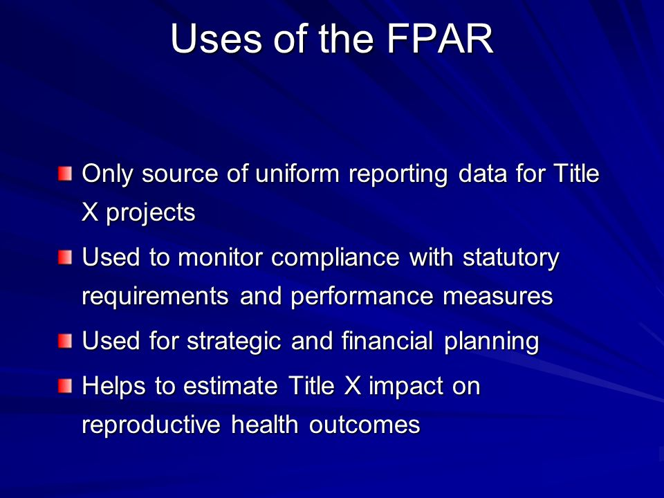 Uses of the FPAR Only source of uniform reporting data for Title X projects Used to monitor compliance with statutory requirements and performance mea