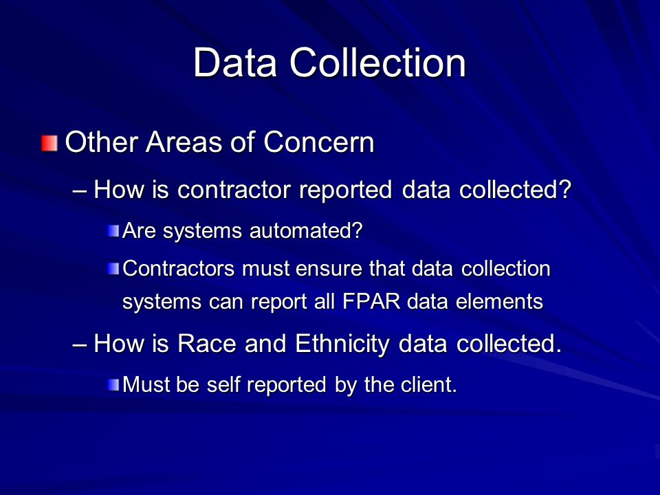 Data Collection Other Areas of Concern –How is contractor reported data collected? Are systems automated? Contractors must ensure that data collection