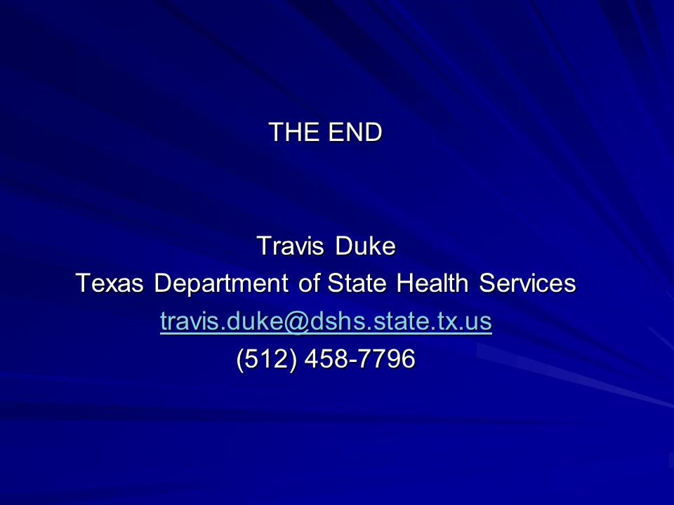 THE END Travis Duke Texas Department of State Health Services travis.duke@dshs.state.tx.us (512) 458-7796