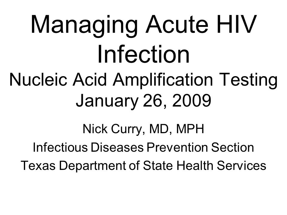 Managing Acute HIV Infection Nucleic Acid Amplification Testing January 26, 2009 Nick Curry, MD, MPH Infectious Diseases Prevention Section Texas Depa
