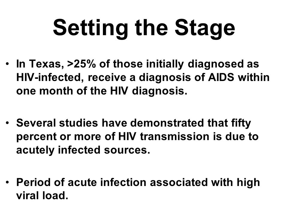 Setting the Stage In Texas, >25% of those initially diagnosed as HIV-infected, receive a diagnosis of AIDS within one month of the HIV diagnosis. Seve