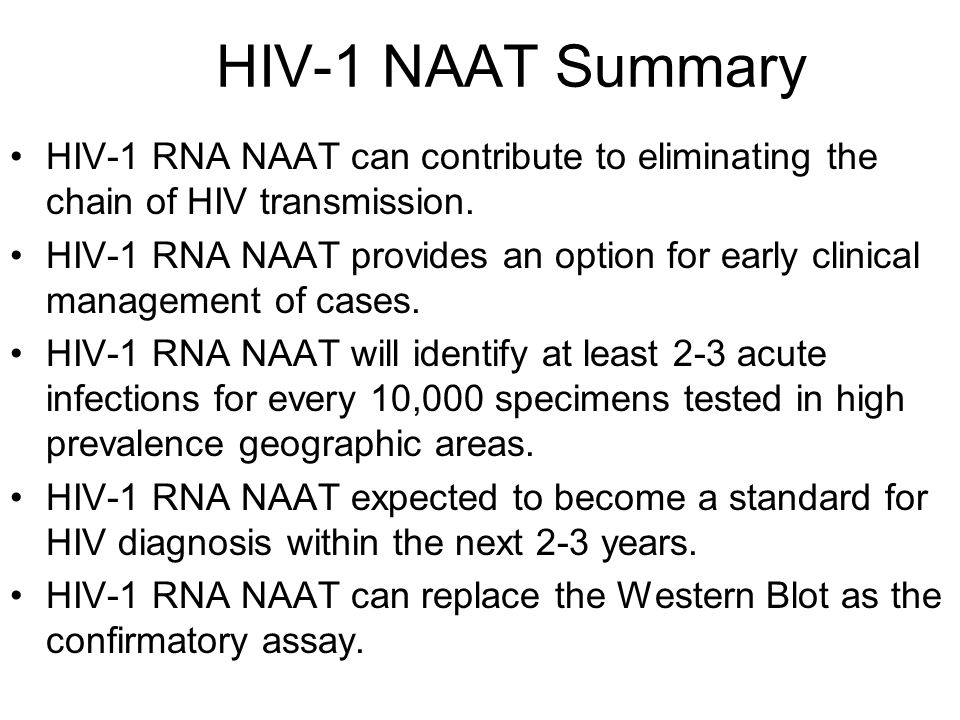HIV-1 NAAT Summary HIV-1 RNA NAAT can contribute to eliminating the chain of HIV transmission. HIV-1 RNA NAAT provides an option for early clinical ma