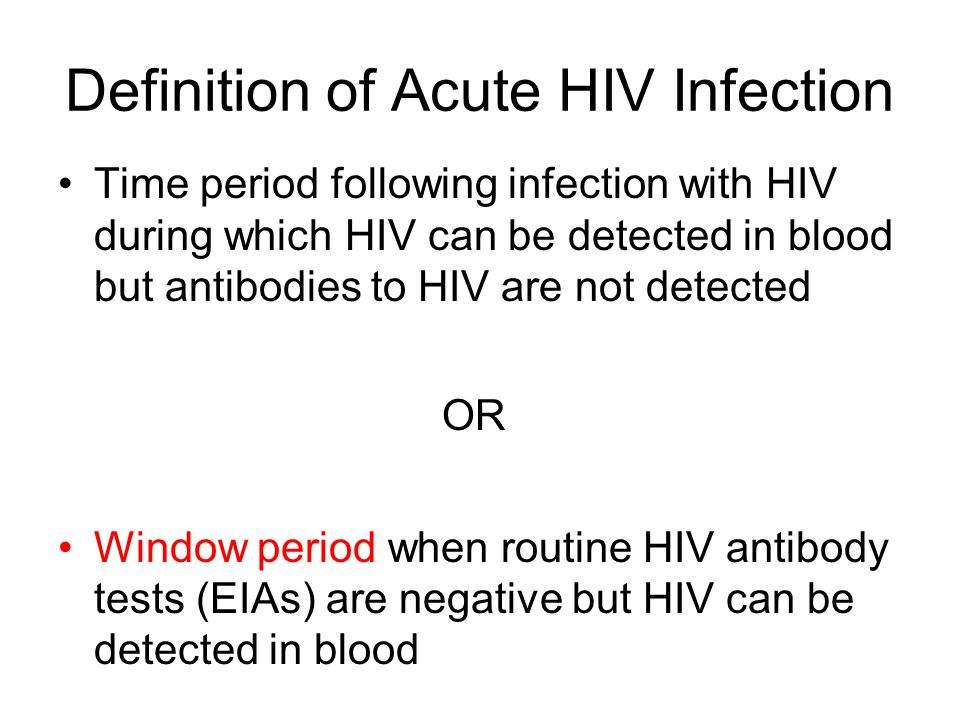 Definition of Acute HIV Infection Time period following infection with HIV during which HIV can be detected in blood but antibodies to HIV are not det
