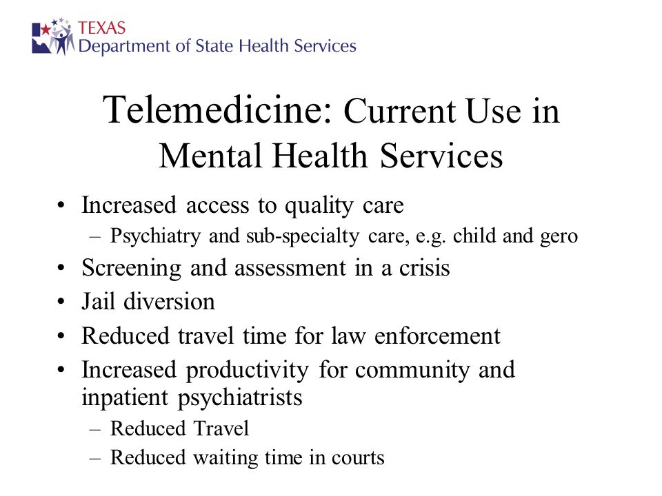 Telemedicine: Current Use in Mental Health Services Increased access to quality care –Psychiatry and sub-specialty care, e.g. child and gero Screening