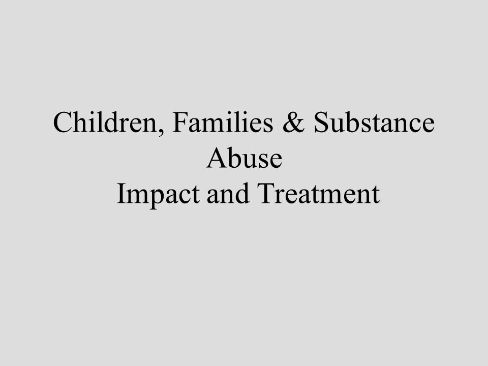 Children, Families & Substance Abuse Impact and Treatment